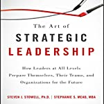 The Art of Strategic Leadership: How Leaders at All Levels Prepare Themselves, Their Teams, and Organizations for the Future | Steven J. Stowell,Stephanie S. Mead