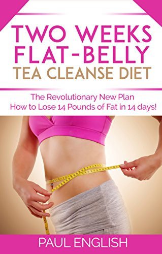 Tea Cleanse: Two Weeks Flat-Belly Tea Cleanse Diet: The Revolutionary New Plan How to Lose 14 Pounds of Fat in 14 days! (Stress, Weight Loss, Belly Fat, ... two weeks, revolution, fat, how to lose) (Flat Belly In 7 Days Diet Plan)