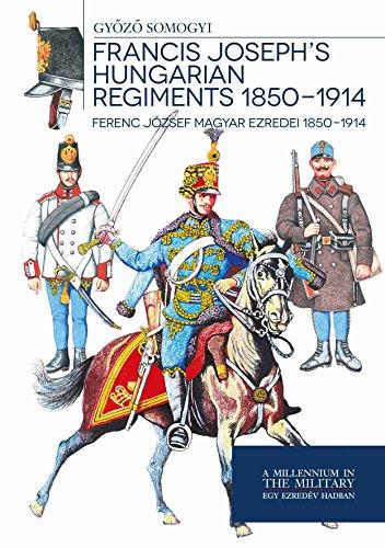 Francis Joseph's Hungarian Regiments 1850-1914 - Ferenc József magyar ezredei 1850-1914