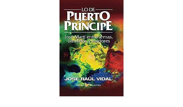 Amazon.com: Lo de Puerto Príncipe. José Martí entre armas, bandidos y traidores (Spanish Edition) eBook: José Raúl Vidal : Kindle Store