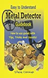 Metal Detector: Guidebook, Easy to understand: How to use guide with tips, tricks and secrets.