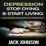 Depression: Stop Dying & Start Living: Social Anxiety, Insecurities, Fear, & Depression Cure | Jack Johnson