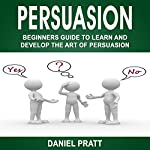 Persuasion: Beginner's Guide to Learn and Develop the Art of Persuasion | Daniel Pratt