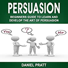 Persuasion: Beginner's Guide to Learn and Develop the Art of Persuasion Audiobook by Daniel Pratt Narrated by William Bahl