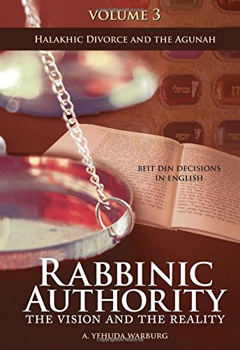 Rabbinic Authority, Volume 3: The Vision and the Reality, Beit Din Decisions in English - Halakhic Divorce and the Agunah