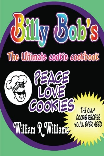 Read Online Billy Bob's The Ultimate Cookie Cookbook: Long awaited recipes of Billy-Bob the Cookie Man are here! The only 9 recipes Billy's ever used. He's ... his philosophy of Peace, Love and Cookies. pdf epub