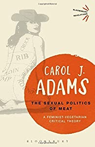 The Sexual Politics of Meat: A Feminist-Vegetarian Critical Theory (Bloomsbury Revelations) by Carol J. Adams (2015-12-03) from Bloomsbury Academic