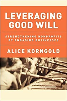 Book Leveraging Good Will: Strengthening Nonprofits by Engaging Businesses by Korngold, Alice 1st edition (2005)
