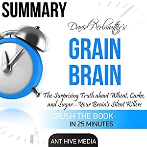 David Perlmutter's Grain Brain: The Surprising Truth About Wheat, Carbs, and Sugar - Your Brain's Silent Killers Summary Audiobook