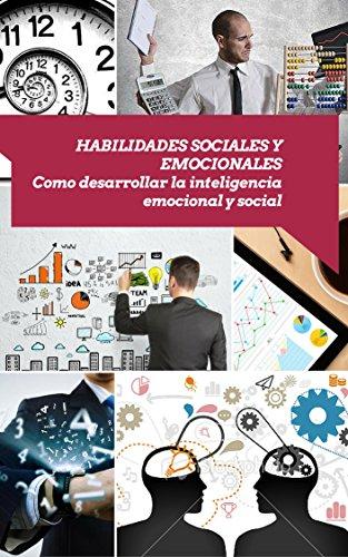 Descargar Libro Habilidades Sociales Y Emocionales: Como Desarrollar La Inteligencia Emocional Y Social De Miguel A. Miguel A. De La Vega