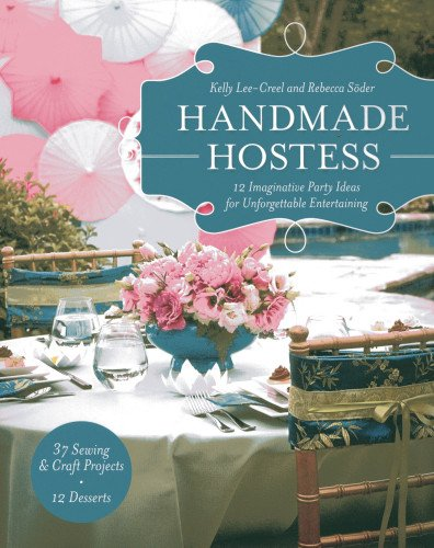 Handmade Hostess: 12 Imaginative Party Ideas for Unforgettable Entertaining 36 Sewing  Craft Projects • 12 Desserts