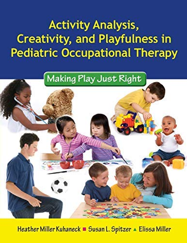 Activity Analysis, Creativity And Playfulness In Pediatric Occupational Therapy: Making Play Just Right by Heather Miller Kuhaneck (September 15,2009)