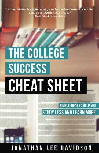 The College Success Cheat Sheet: Simple Ideas to Help You Study Less and Learn More