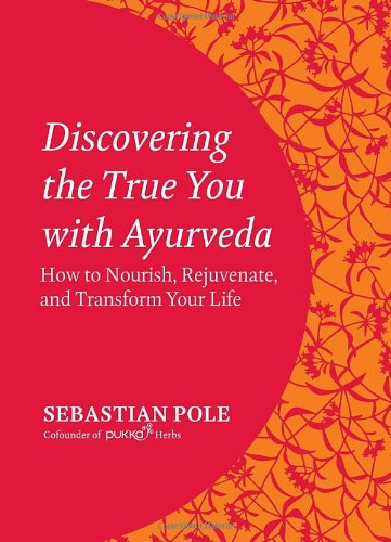 Discovering The True You With Ayurveda  How To Nourish  Rejuvenate  And Transform Your Life