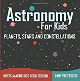 Astronomy For Kids: Planets, Stars and Constellations - Intergalactic Kids Book Edition by Baby Professor (2016-01-04)