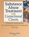 Substance Abuse Treatment with Correctional Clients: Practical Implications for Institutional and Community Settings (Haworth Criminal Justice, Forensic Behavioral Sciences & Offender Rehabilitation)