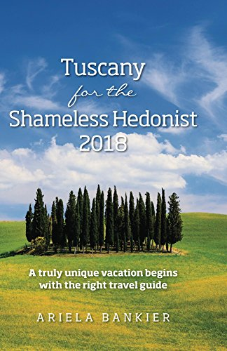 Tuscany for the Shameless Hedonist: Florence and Tuscany Travel Guide: 2018