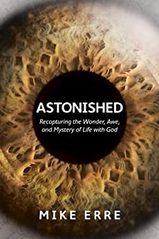 Astonished: Recapturing the Wonder, Awe, and Mystery of Life with God by [Erre, Mike]