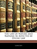 The Law of Nature and Nations As Affected by Divine Law, Leone Levi, 1141204851