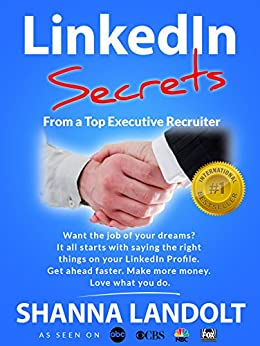 LinkedIn Secrets From a Top Executive Recruiter: Want the job of your dreams? It all starts with saying the right things on your LinkedIn Profile.  Get ... faster.  Make more money. Love what you do by [Landolt, Shanna]