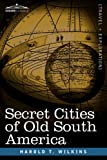 Secret Cities of Old South Americ, Harold T. Wilkins, 1605203211