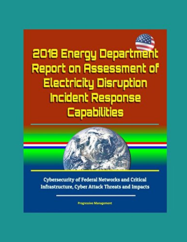 Download 2018 Energy Department Report on Assessment of Electricity Disruption Incident Response Capabilities, Cybersecurity of Federal Networks and Critical Infrastructure, Cyber Attack Threats and Impacts PDF