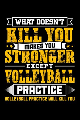 What doesn't kill you makes you stronger except Volleyball practice Volleyball practice will kill you: Weekly 100 page 6 x 9 journal to jot down your ideas and notes