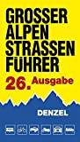 Großer Alpenstraßen-Führer: Die anfahrbaren Hochpunkte der Alpen und kuriosesten Gebirgsstrecken zwischen Wien und Marseille für sportlich-touristisch eingestellte Auto- und Zweiradfahrer