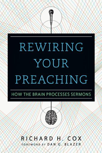 Rewiring Your Preaching: How the Brain Processes Sermons by Richard H. Cox (2013-01-06)
