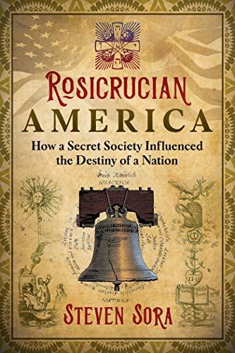 Rosicrucian America: How a Secret Society Influenced the Destiny of a Nation (America Secret Of Destiny)