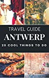 ANTWERP : 20 Cool Things to do during your Trip to Antwerp: Top 20 Local Places You Can t Miss! (Travel guide Antwerp - Belgium )