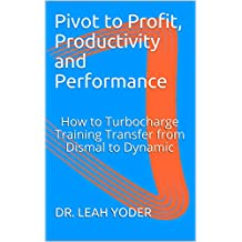 Pivot to Profit, Productivity and Performance: How to Turbocharge Training Transfer from Dismal to Dynamic
