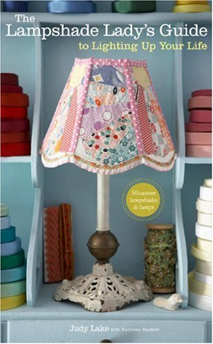 The Lampshade Lady's Guide to Lighting Up Your Life: 50 Custom Lampshades and - Custom Buy Shades