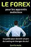 Le Forex pour les apprentis audacieux : Le guide pour devenir un pro du trading et changer de vie !