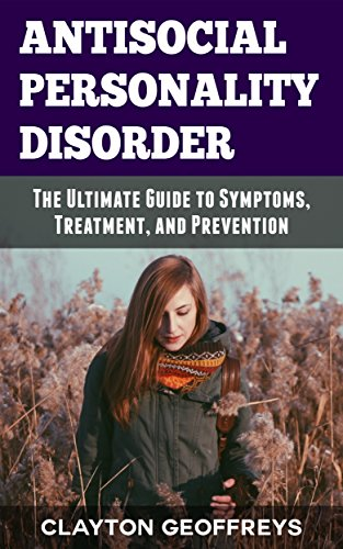 Antisocial Personality Disorder: The Ultimate Guide to Symptoms, Treatment, and Prevention (Personality Disorders) (English Edition)