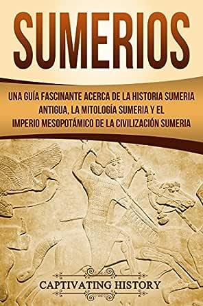 Sumerios: Una guía fascinante acerca de la historia