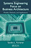 Systems Engineering Focus to Business Architecture, Sandra L. Furterer, 1439837589