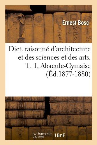 Download Dict. Raisonne D'Architecture Et Des Sciences Et Des Arts. T. 1, Abacule-Cymaise (Ed.1877-1880) (French Edition) pdf