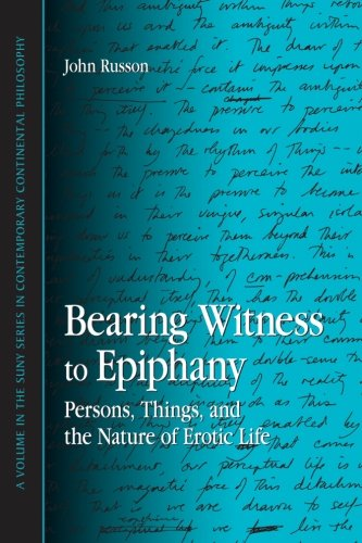Bearing Witness to Epiphany: Persons, Things, and the Nature of Erotic Life (SUNY series in Contemporary Continental Phi