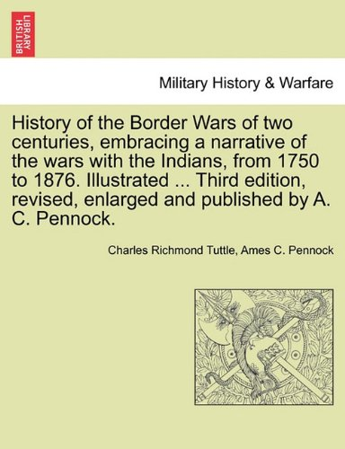 History of the Border Wars of two centuries, embracing a narrative of the wars with the Indians, from 1750 to 1876. Illustrated ... Third edition, revised, enlarged and published by A. C. Pennock. PDF