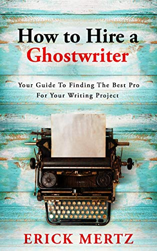 How To Hire A Ghostwriter: Your Guide To Finding The Best Pro For Your Writing Project by [Mertz, Erick]