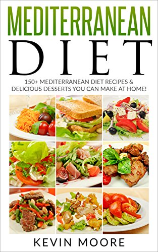 Mediterranean Diet: 150+ Mediterranean Diet Recipes & Delicious Desserts You Can Make At Home! (Mediterranean Diet Recipes, Eat Healthy, Lose Weight, & Slow Aging) by Kevin Moore