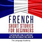 French Short Stories for Beginners: 9 Captivating Short Stories to Learn French and Expand Your Vocabulary While Having Fun    The Language Academy