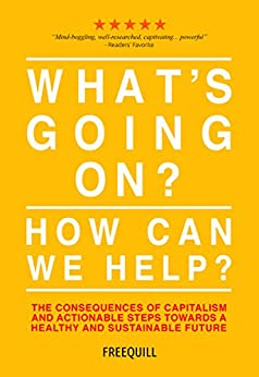 What's Going On? How Can We Help?: the consequences of capitalism and actionable steps towards a healthy and sustainable future by [Freequill]