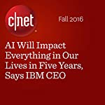 AI Will Impact Everything in Our Lives in Five Years, Says IBM CEO | Roger Cheng,Connie Guglielmo