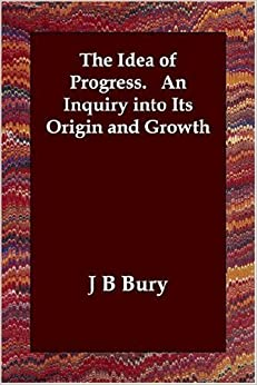 The Idea of Progress. An Inquiry into Its Origin and Growth by J B Bury (2006-07-05)