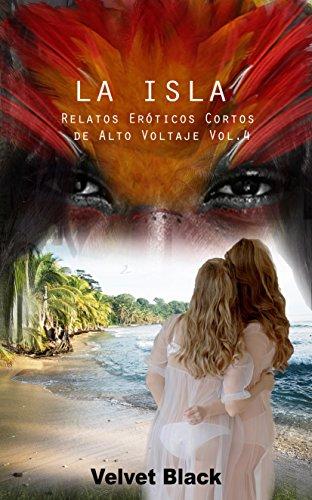 La Isla: Relatos Eróticos cortos de alto voltaje Vol.4 (Spanish Edition)