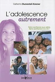 L'adolescence autrement : Faire confiance aux ados, faire confiance à la vie ! par Catherine Dumonteil-Kremer