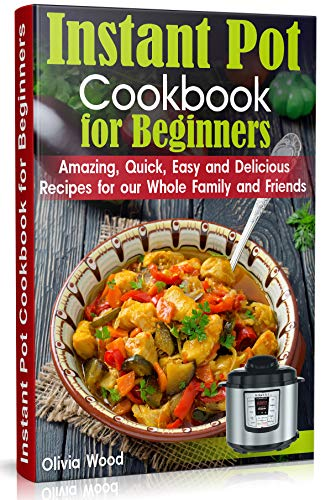 INSTANT POT Cookbook for Beginners: Amazing, Quick, Easy and Delicious Recipes for our Whole Family and Friends by Olivia Wood