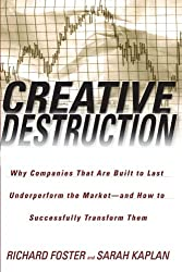 Creative Destruction: Why Companies That Are Built to Last Underperform the Market--And How to Successfully Transform Them